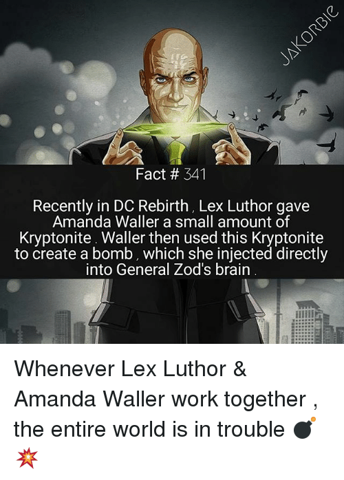 Lex Luthor: Fact # 341  Recently in DC Rebirth, Lex Luthor gave  Amanda Waller a small amount of  Kryptonite Waller then used this Kryptonite  to create a bomb, which she injected directly  into General Zod's brain Whenever Lex Luthor & Amanda Waller work together , the entire world is in trouble 💣💥