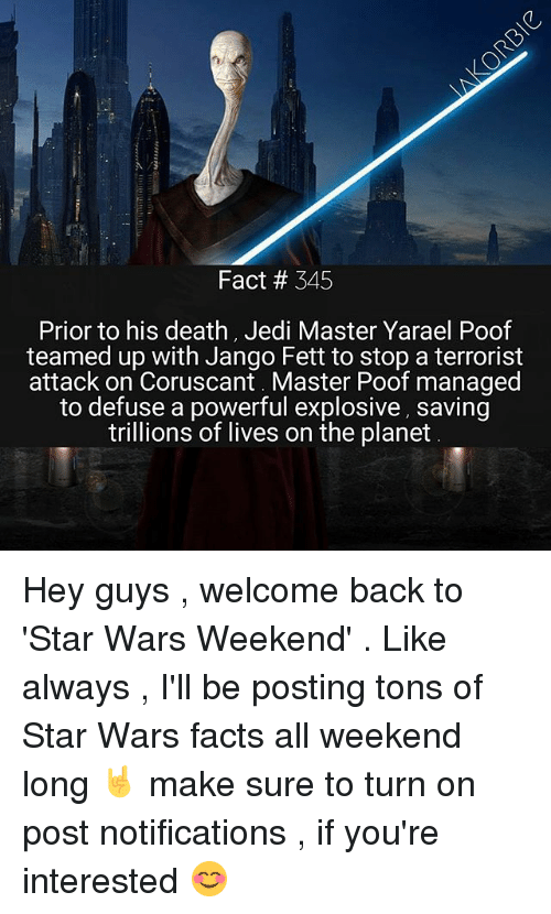 poof: Fact # 345  Prior to his death, Jedi Master Yarael Poof  teamed up with Jango Fett to stop a terrorist  attack on Coruscant. Master Poof managed  to defuse a powerful explosive, saving  trillions of lives on the planet Hey guys , welcome back to 'Star Wars Weekend' . Like always , I'll be posting tons of Star Wars facts all weekend long 🤘 make sure to turn on post notifications , if you're interested 😊