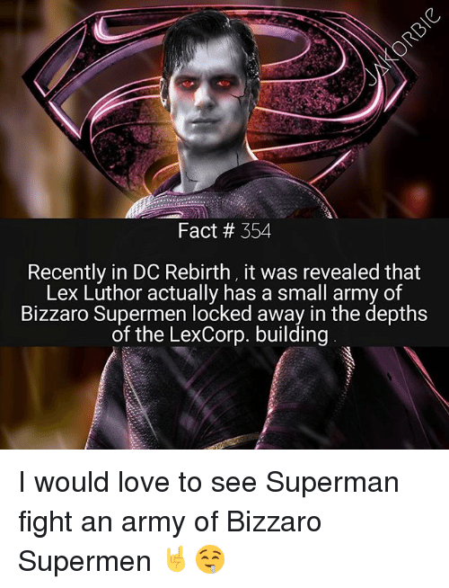 Lex Luthor: Fact # 354  Recently in DC Rebirth, it was revealed that  Lex Luthor actually has a small army of  Bizzaro Supermen locked away in the depths  of the LexCorp. building I would love to see Superman fight an army of Bizzaro Supermen 🤘🤤