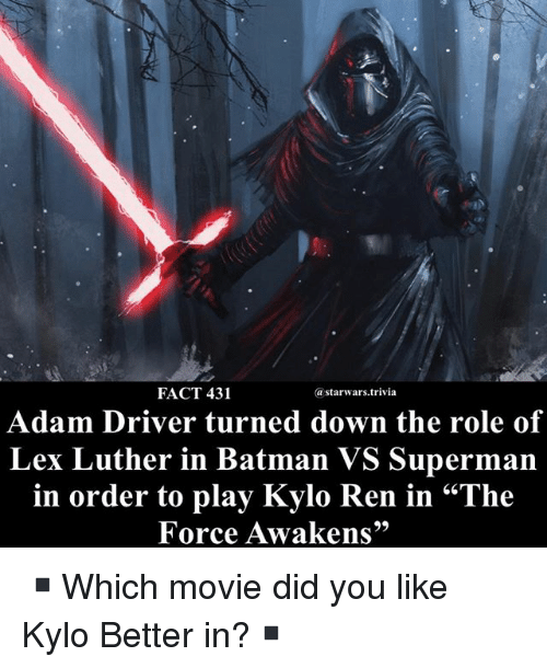 "Adam Driver, Batman, and Kylo Ren: FACT 431  astarwars.trivia  Adam Driver turned down the role of  Lex Luther in Batman VS Superman  in order to play Kylo Ren in ""The  Force Awakens"" ▪️Which movie did you like Kylo Better in?▪️"