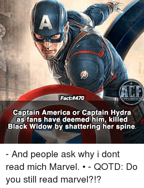 America, Memes, and Black Widow: Fact:#470  WSMCOMICFA  Captain America or Captain Hydra  as fans have deemed him, killed  Black Widow by shattering her spine. - And people ask why i dont read mich Marvel. • - QOTD: Do you still read marvel?!?