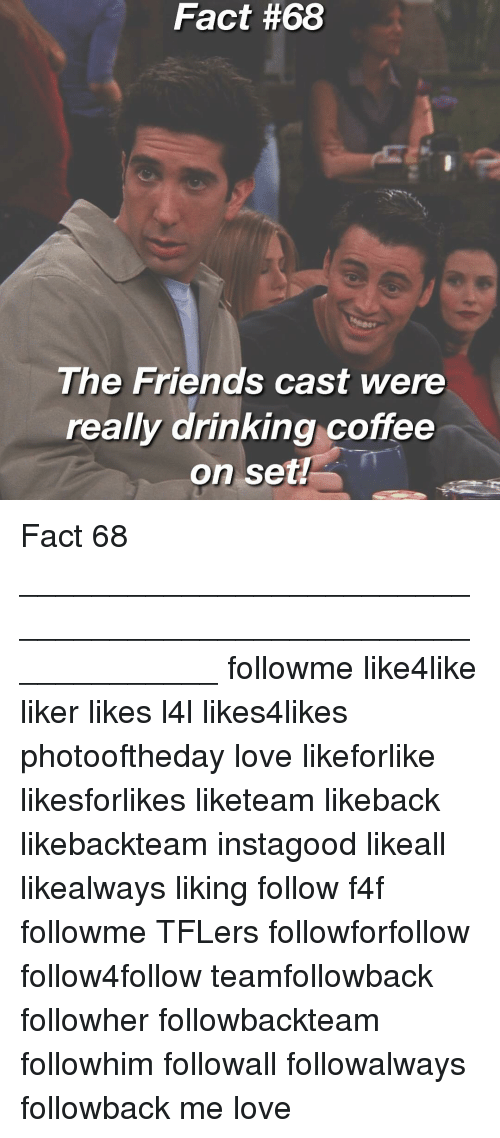 Drinking Coffee: Fact #68  The Friends cast were  really drinking coffee  on set Fact 68 _____________________________________________________________ followme like4like liker likes l4l likes4likes photooftheday love likeforlike likesforlikes liketeam likeback likebackteam instagood likeall likealways liking follow f4f followme TFLers followforfollow follow4follow teamfollowback followher followbackteam followhim followall followalways followback me love