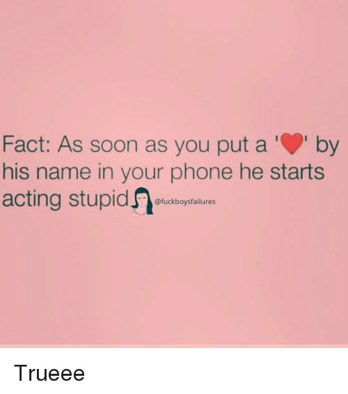 Phone, Soon..., and Girl Memes: Fact: As soon as you put aby  his name in your phone he starts  acting stupid  @fuckboysfailures Trueee
