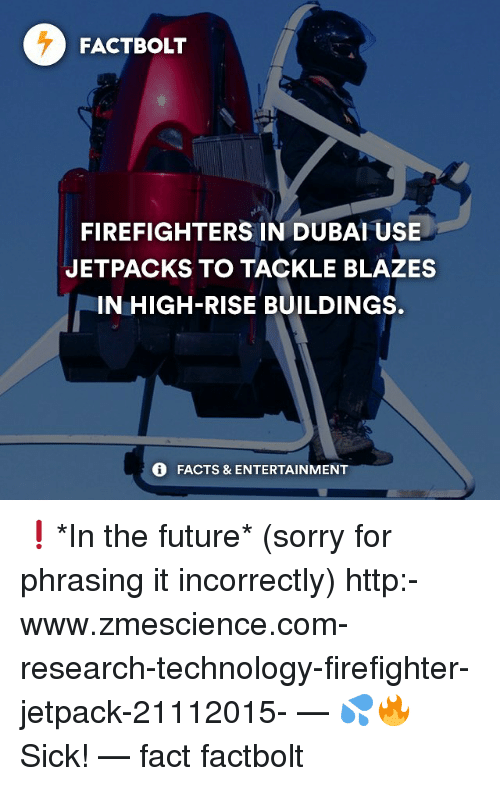 Jetpacking: FACT BOLT  FIREFIGHTERS IN DUBAI USE  JETPACKS TO TACKLE BLAZES  IN HIGH-RISE BUILDINGS.  FACTS & ENTERTAINMENT ❗️*In the future* (sorry for phrasing it incorrectly) http:-www.zmescience.com-research-technology-firefighter-jetpack-21112015- — 💦🔥 Sick! — fact factbolt