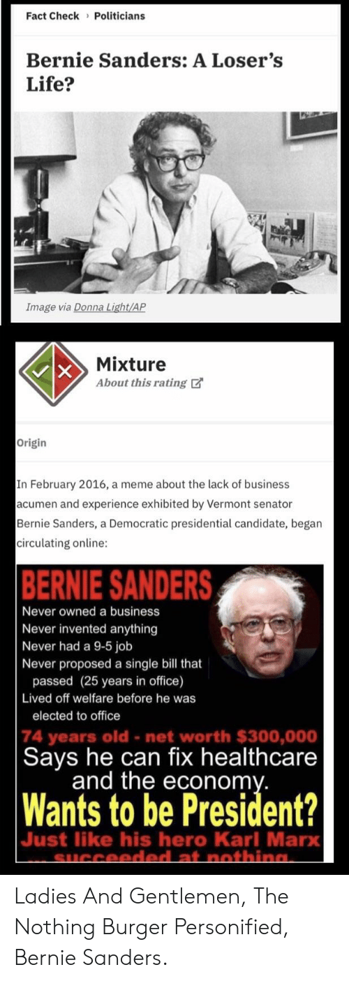 Bernie Sanders, Life, and Meme: Fact Check Politicians  Bernie Sanders: A Loser's  Life?  Image via Donna Light/AP  Mixture  About this rating  Origin  In February 2016, a meme about the lack of business  acumen and experience exhibited by Vermont senator  Bernie Sanders, a Democratic presidential candidate, began  circulating online:  BERNIE SANDERS  Never owned a business  Never invented anything  Never had a 9-5 job  Never proposed a single bill that  passed (25 years in office)  Lived off welfare before he was  elected to office  74 years old - net worth $300,000  Says he can fix healthcare  and the econonm  Wants to be President?  Just like his hero Karl Marx Ladies And Gentlemen, The Nothing Burger Personified, Bernie Sanders.
