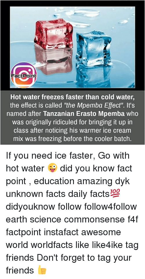 """ridiculed: Fact Point  Hot water freezes faster than cold water,  the effect is called """"the Mpemba Effect'. It's  named after Tanzanian Erasto Mpemba who  was originally ridiculed for bringing it up in  class after noticing his warmer ice cream  mix was freezing before the cooler batch. If you need ice faster, Go with hot water 😜 did you know fact point , education amazing dyk unknown facts daily facts💯 didyouknow follow follow4follow earth science commonsense f4f factpoint instafact awesome world worldfacts like like4ike tag friends Don't forget to tag your friends 👍"""