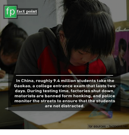 honking: fact point  In China, roughly 9.4 million students take the  Gaokao, a college entrance exam that lasts two  days. During testing time, factories shut down,  motorists are banned form honking, and police  monitor the streets to ensure that the students  are not distracted.  for sources factpoint