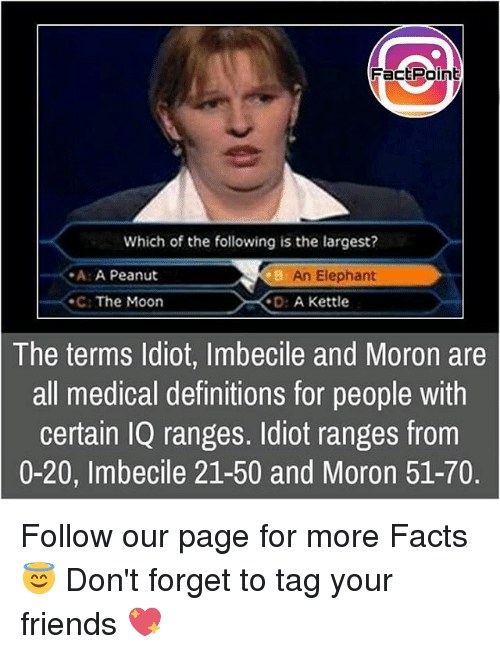 О: Fact Point  Which of the following is the largest?  -A: A Peanut  An Elephant  The Moon  D: A Kettle  The terms Idiot, Imbecile and Moron are  all medical definitions for people with  certain IQ ranges. Idiot ranges from  0-20, Imbecile 21-50 and Moron 51-70. Follow our page for more Facts 😇 Don't forget to tag your friends 💖