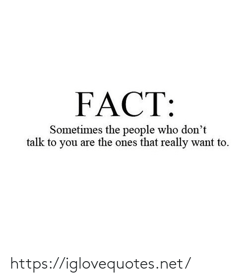 People Who: FACT:  Sometimes the people who don't  talk to you are the ones that really want to. https://iglovequotes.net/