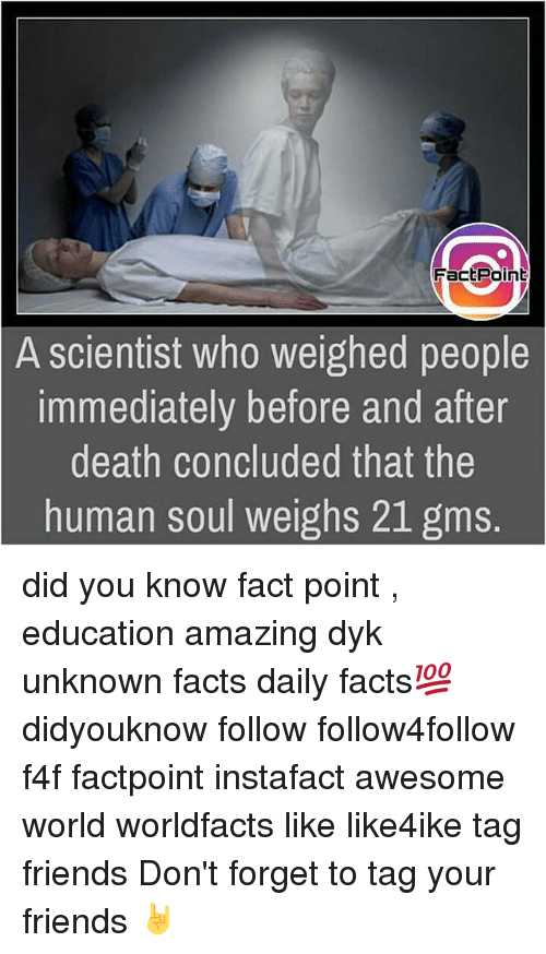 gms: FactPoint  A scientist who weighed people  immediately before and after  death concluded that the  human soul weighs 21 gms. did you know fact point , education amazing dyk unknown facts daily facts💯 didyouknow follow follow4follow f4f factpoint instafact awesome world worldfacts like like4ike tag friends Don't forget to tag your friends 🤘