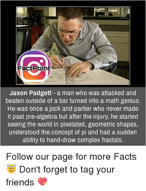 Complex, Memes, and Genius: FactPoint  Jason Padgett a man who was attacked and  beaten outside of a bar turned into a math genius.  He was once a jock and partier who never made  it past pre-algebra but after the injury, he started  seeing the world in pixelated, geometric shapes,  understood the concept of pi and had a sudden  ability to hand-draw complex fractals. Follow our page for more Facts 😇 Don't forget to tag your friends 💖