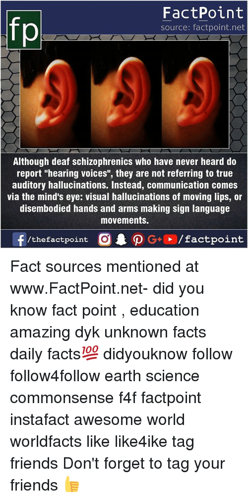 "visualizer: FactPoint  source: factpoint.net  Although deaf schizophrenics who have never heard do  report ""hearing voices"", they are not referring to true  auditory hallucinations. Instead, communication comes  via the mind's eye: visual hallucinations of moving lips, or  disembodied hands and arms making sign language  movements. Fact sources mentioned at www.FactPoint.net- did you know fact point , education amazing dyk unknown facts daily facts💯 didyouknow follow follow4follow earth science commonsense f4f factpoint instafact awesome world worldfacts like like4ike tag friends Don't forget to tag your friends 👍"