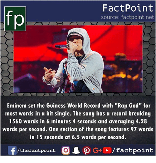 "Eminem, God, and Memes: FactPoint  source: factpoint.net  Eminem set the Guiness World Record with ""Rap God"" for  most words in a hit single. The song has a record breaking  1560 words in 6 minutes 4 seconds and averaging 4.28  words per second. One section of the song features 97 words  in 15 seconds at 6.5 words per second."