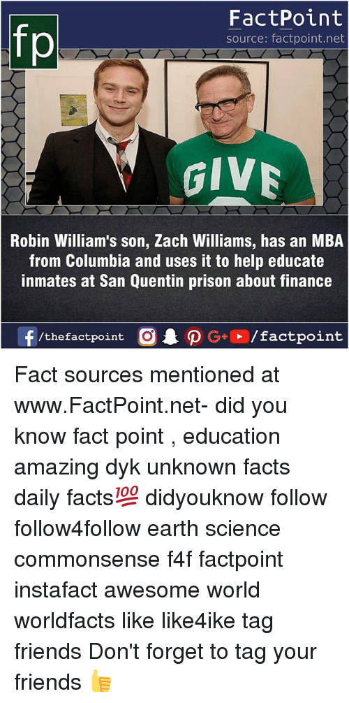 mba: FactPoint  source: factpoint.net  GIV  Robin William's son, Zach Williams, has an MBA  from Columbia and uses it to help educate  inmates at San Quentin prison about finance  f/thefactpoint  G+/factpoint Fact sources mentioned at www.FactPoint.net- did you know fact point , education amazing dyk unknown facts daily facts💯 didyouknow follow follow4follow earth science commonsense f4f factpoint instafact awesome world worldfacts like like4ike tag friends Don't forget to tag your friends 👍
