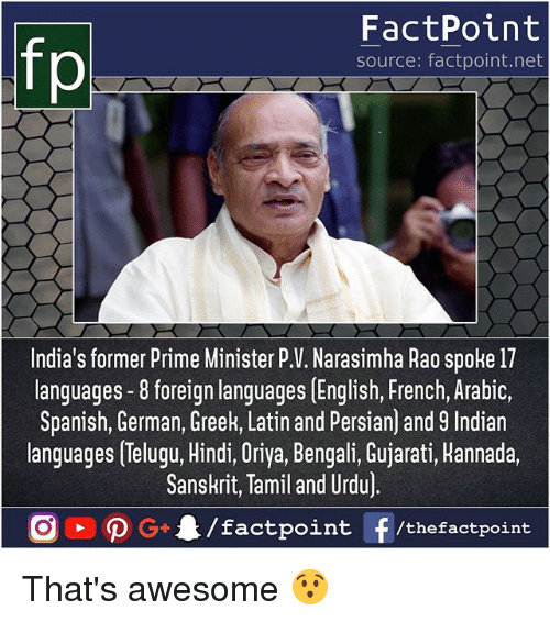 tamil: FactPoint  source: factpoint.net  India's former Prime Minister P.V. Narasimha Rao spoke 17  languages -8 foreign languages [English, French, Arabic,  Spanish, German, Greek, Latin and Persian) and 9 Indian  languages Telugu, Hindi, Oriya, Bengali, Gujarati, Hannada.  Sanskrit, Tamil and Urdu)  /factpoint  G+  f /thefactpoint That's awesome 😯