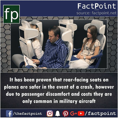Memes, Common, and Military: FactPoint  source: factpoint.net  It has been proven that rear-facing seats on  planes are safer in the event of a crash, however  due to passenger discomfort and costs they are  only common in military aircraft