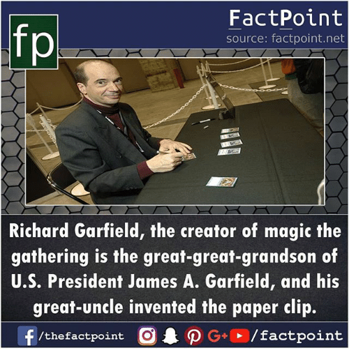 u-s-president: FactPoint  source: factpoint.net  Richard Garfield, the creator of magic the  gathering is the great-great-grandson of  U.S. President James A. Garfield, and his  great-uncle invented the paper clip.