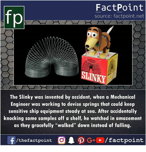 "Amazement: FactPoint  source: factpoint.net  ST  The Slinky was invented by accident, when a Mechanical  Engineer was working to devise springs that could keep  sensitive ship equipment steady at sea. After accidentally  knocking some samples off a shelf, he watched in amazement  as they gracefully ""walked"" down instead of falling."