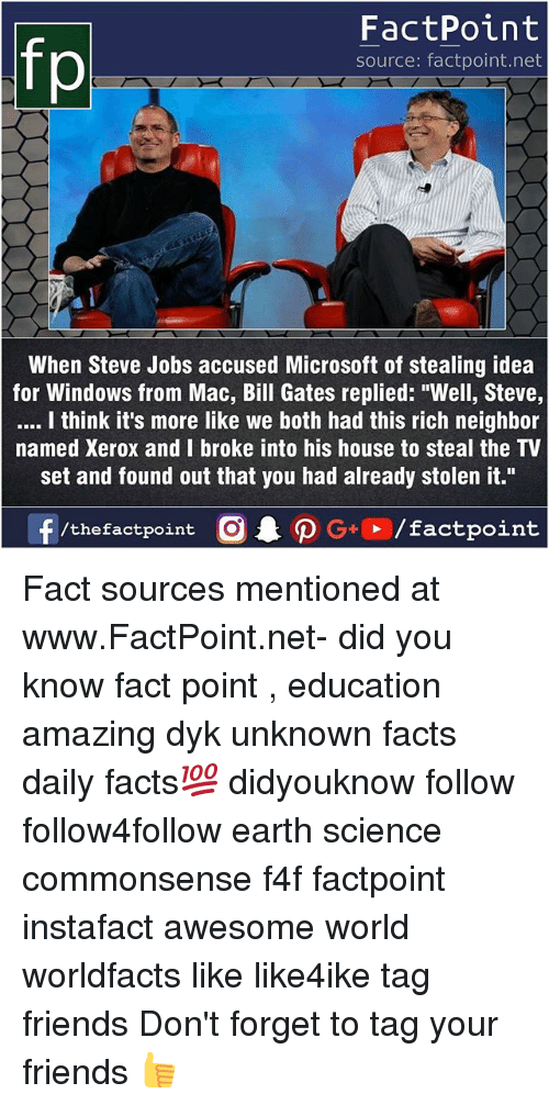 """Bill Gates, Facts, and Friends: FactPoint  source: factpoint.net  When Steve Jobs accused Microsoft of stealing idea  for Windows from Mac, Bill Gates replied: """"Well, Steve,  I think it's more like we both had this rich neighbor  named Xerox and I broke into his house to steal the TV  set and found out that you had already stolen it."""" Fact sources mentioned at www.FactPoint.net- did you know fact point , education amazing dyk unknown facts daily facts💯 didyouknow follow follow4follow earth science commonsense f4f factpoint instafact awesome world worldfacts like like4ike tag friends Don't forget to tag your friends 👍"""
