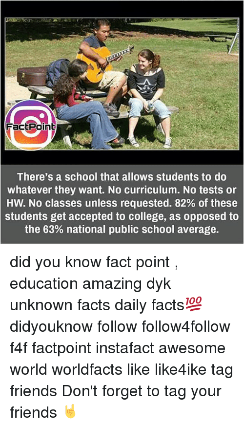 Averagers: FactPoint  There's a school that allows students to do  whatever they want. No curriculum. No tests or  HW. No classes unless requested. 82% of these  students get accepted to college, as opposed to  the 63% national public school average. did you know fact point , education amazing dyk unknown facts daily facts💯 didyouknow follow follow4follow f4f factpoint instafact awesome world worldfacts like like4ike tag friends Don't forget to tag your friends 🤘