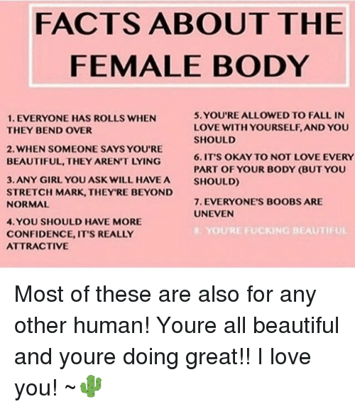 Boobses: FACTS ABOUT THE  FEMALE BODY  5. YOU'RE ALLOWED TO FALL IN  LOVE WITH YOURSELF, AND YOU  SHOULD  6.IT'S OKAY TO NOT LOVE EVERY  PART OF YOUR BODY (BUT YOU  SHOULD)  1. EVERYONE HAS ROLLS WHEN  THEY BEND OVER  2. WHEN SOMEONE SAYS YOU'RE  BEAUTIFUL, THEY AREN'T LYING  3. ANY GIRL YOU ASK WILL HAVEA  STRETCH MARK, THEY'RE BEYOND  NORMAL  7. EVERYONE'S BOOBS ARE  UNEVEN  4. YOU SHOULD HAVE MORE  CONFIDENCE, IT'S REALLY  ATTRACTIVE  E FUCKING BEAUTIFUL Most of these are also for any other human! Youre all beautiful and youre doing great!! I love you! ~🌵