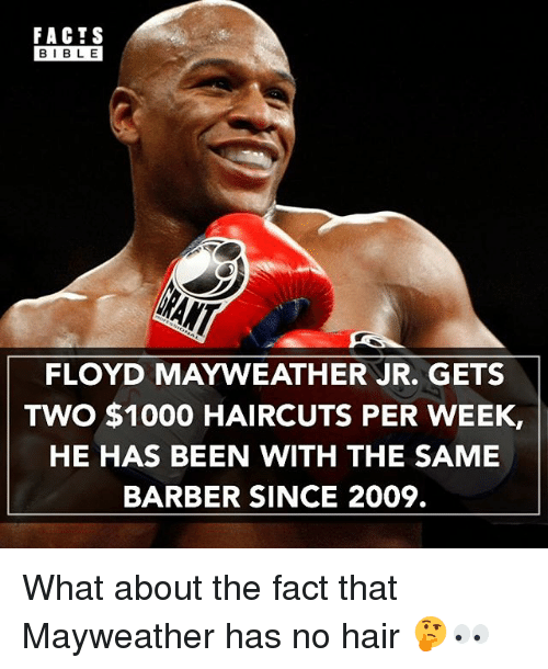 no hair: FACTS  BIBLE  FLOYD MAYWEATHER JR. GETS  TWO $1000 HAIRCUTS PER WEEK,  HE HAS BEEN WITH THE SAME  BARBER SINCE 2009. What about the fact that Mayweather has no hair 🤔👀