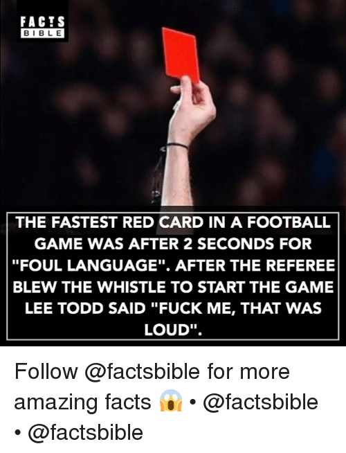 "red card: FACTS  BIBLE  THE FASTEST RED CARD IN A FOOTBALL  GAME WAS AFTER 2 SECONDS FOR  ""FOUL LANGUAGE"". AFTER THE REFEREE  BLEW THE WHISTLE TO START THE GAME  LEE TODD SAID ""FUCK ME, THAT WAS  LOUD"". Follow @factsbible for more amazing facts 😱 • @factsbible • @factsbible"