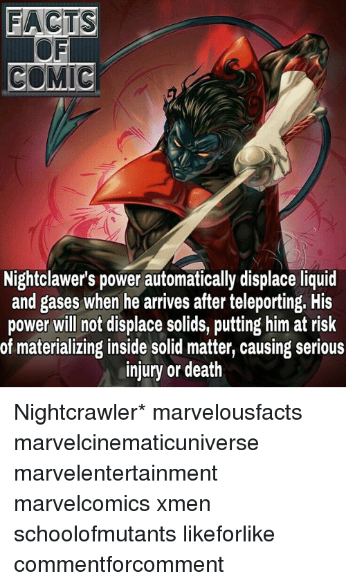 teleporter: FACTS  COMIC  Nightclawer's power automatically displace liquid  and gases when he arrives after teleporting. His  power will not displace solids, putting him at risk  of materializing inside solid matter, causing serious  injury or death Nightcrawler* marvelousfacts marvelcinematicuniverse marvelentertainment marvelcomics xmen schoolofmutants likeforlike commentforcomment