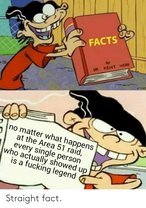 Area 51 Raid: FACTS  DR. KENT WEBB  no matter what happens  at the Area 51 raid,  every single person  who actually showed up  is a fucking legend Straight fact.