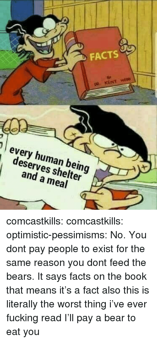 Facts, Fucking, and The Worst: FACTS  every human being  deserves shelter  and a meal comcastkills:   comcastkills:   optimistic-pessimisms:  No. You dont pay people to exist for the same reason you dont feed the bears.  It says facts on the book that means it's a fact also this is literally the worst thing i've ever fucking read   I'll pay a bear to eat you