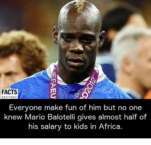 Africa, Facts, and Memes: FACTS  FACTORY  Everyone make fun of him but no one  knew Mario Balotelli gives almost half of  his salary to kids in Africa.