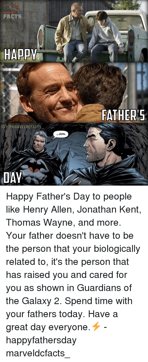 thomas wayne: FACTS  HAPPY  G GMARVELDCFACTS  DAY  SON.  FATHER'S Happy Father's Day to people like Henry Allen, Jonathan Kent, Thomas Wayne, and more. Your father doesn't have to be the person that your biologically related to, it's the person that has raised you and cared for you as shown in Guardians of the Galaxy 2. Spend time with your fathers today. Have a great day everyone.⚡️ - happyfathersday marveldcfacts_