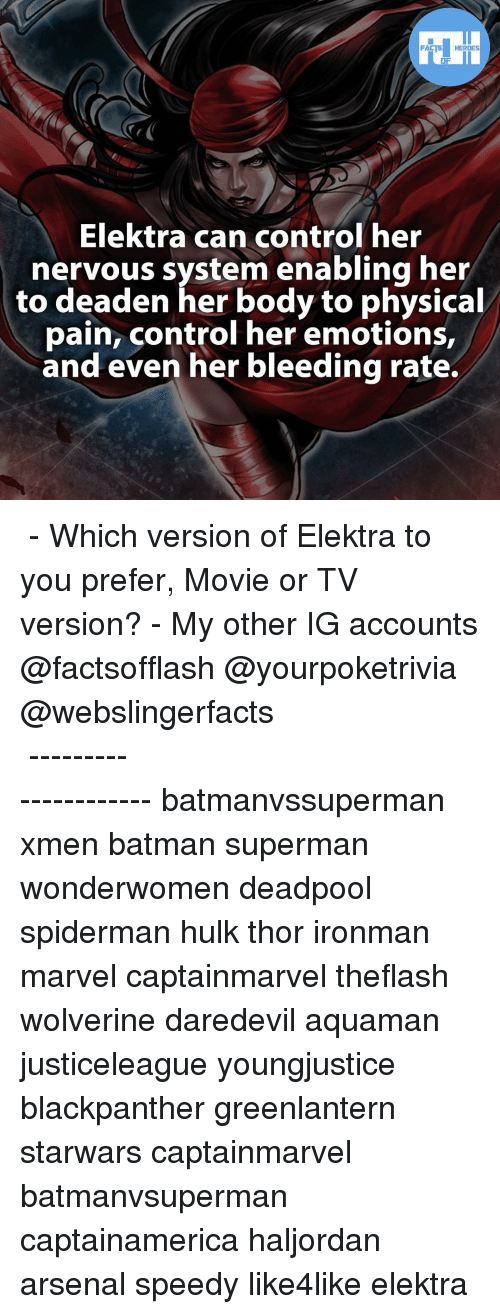 enabler: FACTS HEROES  Elektra can control her  nervous system enabling her  to deaden her body to physical  pain, control her emotions,  and even her bleeding rate. ▲▲ - Which version of Elektra to you prefer, Movie or TV version? - My other IG accounts @factsofflash @yourpoketrivia @webslingerfacts ⠀⠀⠀⠀⠀⠀⠀⠀⠀⠀⠀⠀⠀⠀⠀⠀⠀⠀⠀⠀⠀⠀⠀⠀⠀⠀⠀⠀⠀⠀⠀⠀⠀⠀⠀⠀ ⠀⠀--------------------- batmanvssuperman xmen batman superman wonderwomen deadpool spiderman hulk thor ironman marvel captainmarvel theflash wolverine daredevil aquaman justiceleague youngjustice blackpanther greenlantern starwars captainmarvel batmanvsuperman captainamerica haljordan arsenal speedy like4like elektra