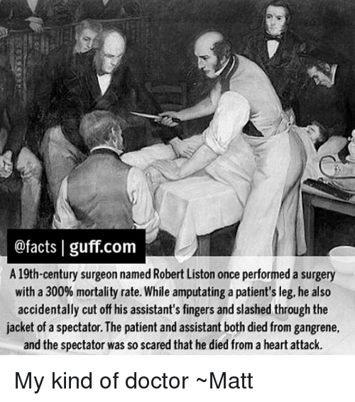 guff: @facts I guff.com  A 19th-century surgeon named Robert Liston once performed a surgery  with a 300% mortality rate. While amputating a patient's leg, he also  accidentally cut off his assistant's fingers and slashed through the  jacket of a spectator.The patient and assistant both died from gangrene,  and the spectator was so scared that he died from a heart attack. My kind of doctor ~Matt