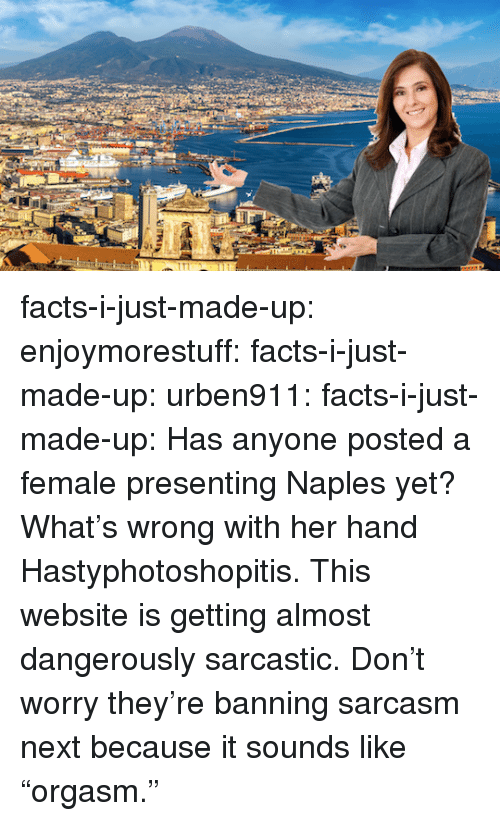 """Facts, Tumblr, and Blog: facts-i-just-made-up: enjoymorestuff:  facts-i-just-made-up:  urben911:  facts-i-just-made-up:  Has anyone posted a female presenting Naples yet?  What's wrong with her hand  Hastyphotoshopitis.  This website is getting almost dangerously sarcastic.  Don't worry they're banning sarcasm next because it sounds like """"orgasm."""""""