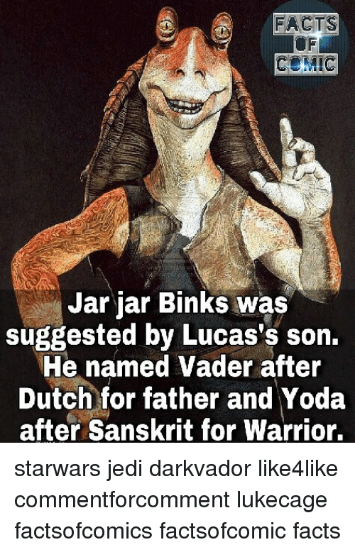 jarred: FACTS  Jar jar Binks was  suggested by Lucas's son.  He named Vader after  Dutch for father and Yoda  after Sanskrit for Warrior. starwars jedi darkvador like4like commentforcomment lukecage factsofcomics factsofcomic facts
