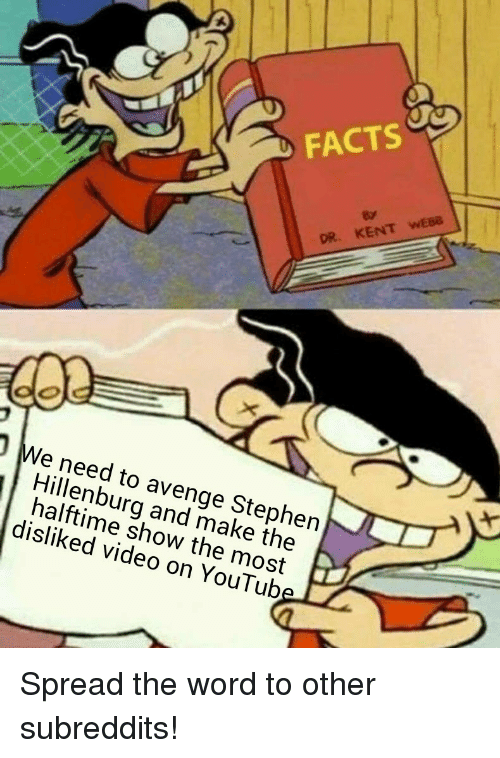 spread the word: FACTS  KEN  OR.  We need to avenge Stephen  Hillenburg and make the  halftime show the most  disliked video on YouTub Spread the word to other subreddits!