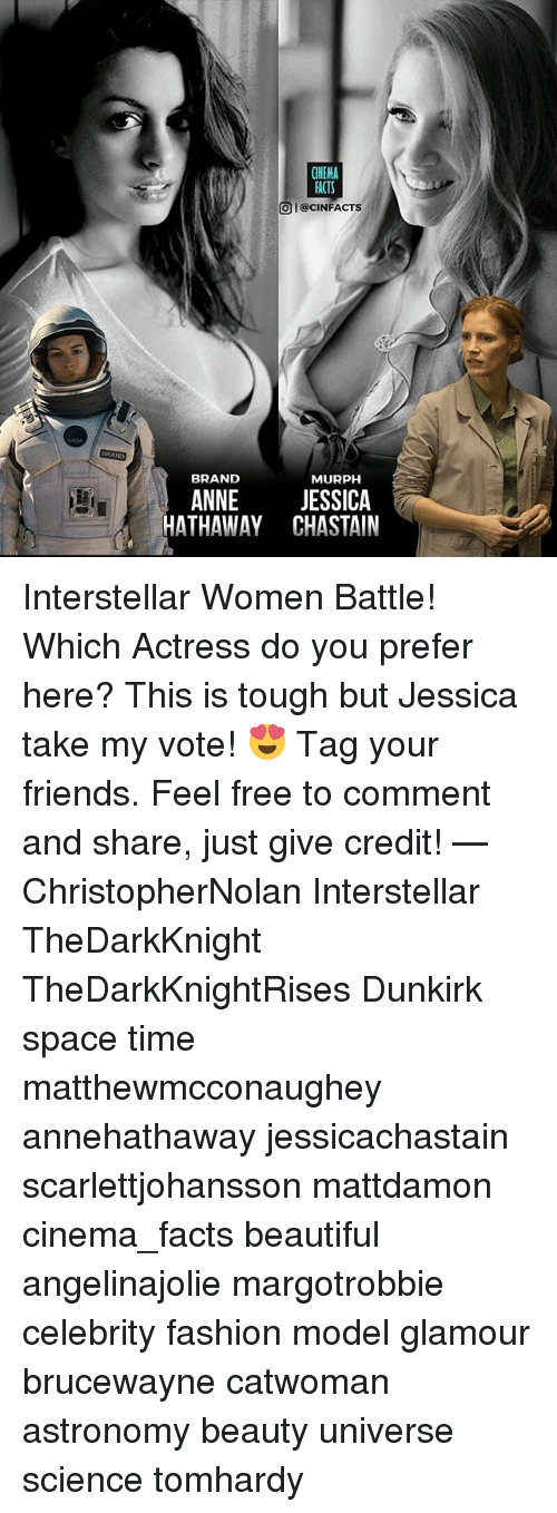 Interstellar: FACTS  O I@CINFACTS  BRAND  MURPH  ANNE JESSICA  HATHAWAY CHASTAIN Interstellar Women Battle! Which Actress do you prefer here? This is tough but Jessica take my vote! 😍 Tag your friends. Feel free to comment and share, just give credit! — ChristopherNolan Interstellar TheDarkKnight TheDarkKnightRises Dunkirk space time matthewmcconaughey annehathaway jessicachastain scarlettjohansson mattdamon cinema_facts beautiful angelinajolie margotrobbie celebrity fashion model glamour brucewayne catwoman astronomy beauty universe science tomhardy