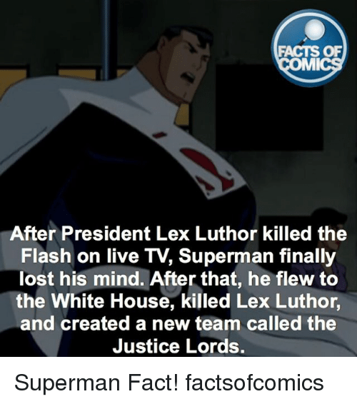 Lex Luthor: FACTS OF  MMI  After President Lex Luthor killed the  Flash on live TV, Superman finally  lost his mind. After that, he flew to  the White House, killed Lex Luthor  and created a new team called the  Justice Lords. Superman Fact! factsofcomics