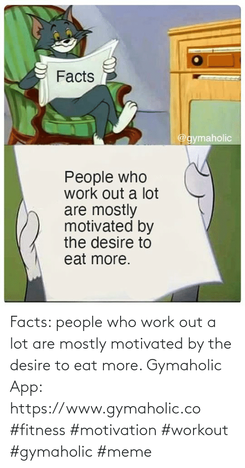 desire: Facts: people who work out a lot are mostly motivated by the desire to eat more.  Gymaholic App: https://www.gymaholic.co  #fitness #motivation #workout #gymaholic #meme