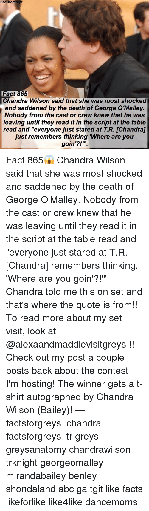 """Abc, Facts, and Memes: Factsforgreys  Fact 865  Chandra Wilson said that she was most shocked  and saddened by the death of George O'Malley.  Nobody from the cast or crew knew that he was  leaving until they read it in the script at the table  read and """"everyone just stared at T.R. [Chandra]  just remembers thinking Where are you  goin'?!' Fact 865😱 Chandra Wilson said that she was most shocked and saddened by the death of George O'Malley. Nobody from the cast or crew knew that he was leaving until they read it in the script at the table read and """"everyone just stared at T.R. [Chandra] remembers thinking, 'Where are you goin'?!'"""". — Chandra told me this on set and that's where the quote is from!! To read more about my set visit, look at @alexaandmaddievisitgreys !! Check out my post a couple posts back about the contest I'm hosting! The winner gets a t-shirt autographed by Chandra Wilson (Bailey)! — factsforgreys_chandra factsforgreys_tr greys greysanatomy chandrawilson trknight georgeomalley mirandabailey benley shondaland abc ga tgit like facts likeforlike like4like dancemoms"""