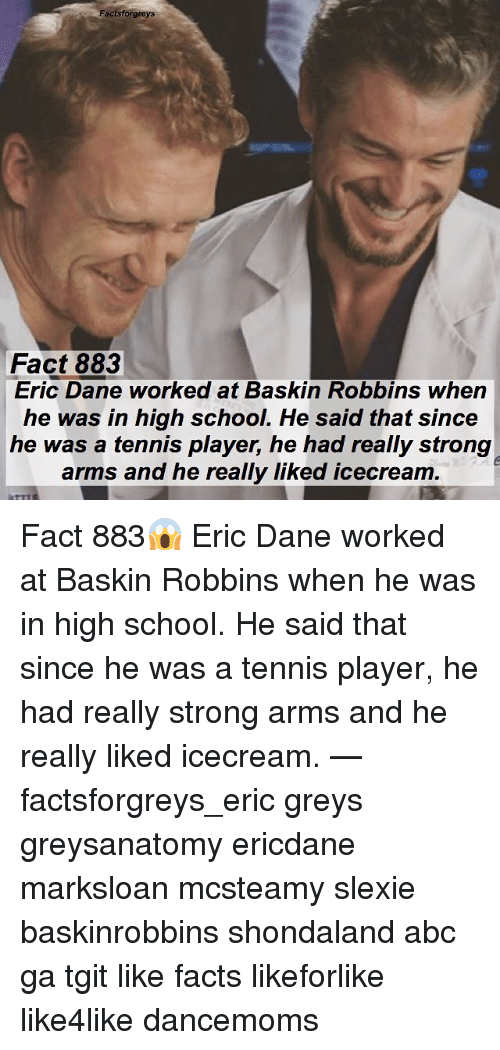 Baskin Robbins: Factsforgreys  Fact 883  Eric Dane worked at Baskin Robbins when  he was in high school. He said that since  he was a tennis player, he had really strong  arms and he really liked icecream  arms and he realy liked icecream Fact 883😱 Eric Dane worked at Baskin Robbins when he was in high school. He said that since he was a tennis player, he had really strong arms and he really liked icecream. — factsforgreys_eric greys greysanatomy ericdane marksloan mcsteamy slexie baskinrobbins shondaland abc ga tgit like facts likeforlike like4like dancemoms