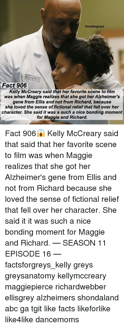 season 11: Factsforgreys  GREY SLOAN  MEMORIAL  HOSPITAL  Kelly McCreary said that her favorite scene to film  was when Maggie realizes that she got her Alzheimer's  gene from Ellis and not from Richard, because  she loved the sense of fictional relief that fell over her  character. She said it was a such a nice bonding moment  Fact 906  for Maggie and Richard. Fact 906😱 Kelly McCreary said that said that her favorite scene to film was when Maggie realizes that she got her Alzheimer's gene from Ellis and not from Richard because she loved the sense of fictional relief that fell over her character. She said it it was such a nice bonding moment for Maggie and Richard. — SEASON 11 EPISODE 16 — factsforgreys_kelly greys greysanatomy kellymccreary maggiepierce richardwebber ellisgrey alzheimers shondaland abc ga tgit like facts likeforlike like4like dancemoms