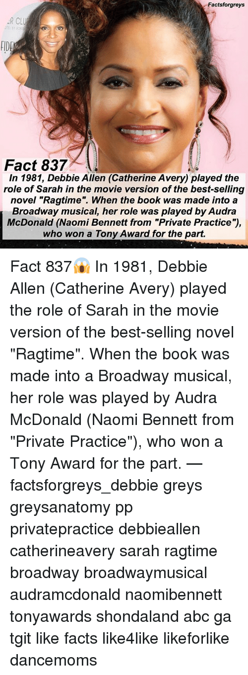"""Abc, Facts, and Memes: Factsforgreys  R CLU  FIDE  Fact 837  In 1981, Debbie Allen (Catherine Avery) played the  role of Sarah in the movie version of the best-selling  novel """"Ragtime"""". When the book was made into a  Broadway musical, her role was played by Audra  McDonald (Naomi Bennett from """"Private Practice""""),  who won a Tony Award for the part. Fact 837😱 In 1981, Debbie Allen (Catherine Avery) played the role of Sarah in the movie version of the best-selling novel """"Ragtime"""". When the book was made into a Broadway musical, her role was played by Audra McDonald (Naomi Bennett from """"Private Practice""""), who won a Tony Award for the part. — factsforgreys_debbie greys greysanatomy pp privatepractice debbieallen catherineavery sarah ragtime broadway broadwaymusical audramcdonald naomibennett tonyawards shondaland abc ga tgit like facts like4like likeforlike dancemoms"""