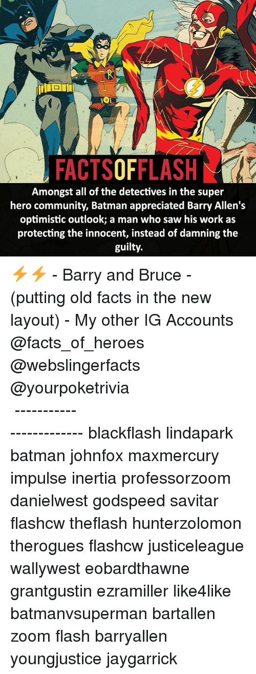 Detectives: FACTSOFFLASH  Amongst all of the detectives in the super  hero community, Batman appreciated Barry Allen's  optimistic outlook; a man who saw his work as  protecting the innocent, instead of damning the  guilty. ⚡️⚡️ - Barry and Bruce - (putting old facts in the new layout) - My other IG Accounts @facts_of_heroes @webslingerfacts @yourpoketrivia ⠀⠀⠀⠀⠀⠀⠀⠀⠀⠀⠀⠀⠀⠀⠀⠀⠀⠀⠀⠀⠀⠀⠀⠀⠀⠀⠀⠀⠀⠀⠀⠀⠀⠀ ⠀⠀------------------------ blackflash lindapark batman johnfox maxmercury impulse inertia professorzoom danielwest godspeed savitar flashcw theflash hunterzolomon therogues flashcw justiceleague wallywest eobardthawne grantgustin ezramiller like4like batmanvsuperman bartallen zoom flash barryallen youngjustice jaygarrick