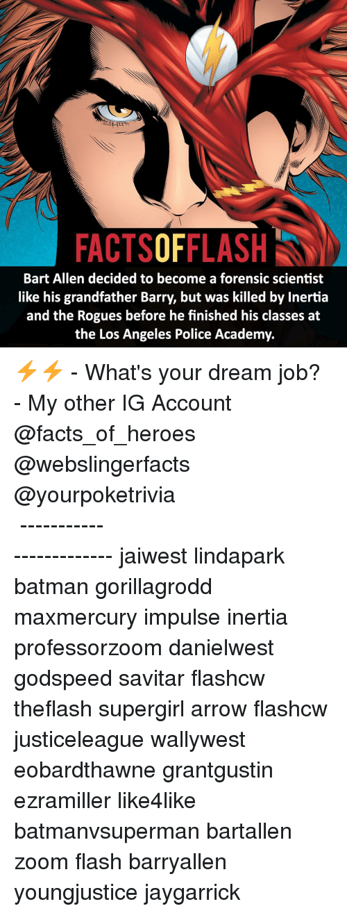 Grandfathered: FACTSOFFLASH  Bart Allen decided to become a forensic scientist  like his grandfather Barry, but was killed by Inertia  and the Rogues before he finished his classes at  the Los Angeles Police Academy. ⚡️⚡️ - What's your dream job? - My other IG Account @facts_of_heroes @webslingerfacts @yourpoketrivia ⠀⠀⠀⠀⠀⠀⠀⠀⠀⠀⠀⠀⠀⠀⠀⠀⠀⠀⠀⠀⠀⠀⠀⠀⠀⠀⠀⠀⠀⠀⠀⠀⠀⠀ ⠀⠀------------------------ jaiwest lindapark batman gorillagrodd maxmercury impulse inertia professorzoom danielwest godspeed savitar flashcw theflash supergirl arrow flashcw justiceleague wallywest eobardthawne grantgustin ezramiller like4like batmanvsuperman bartallen zoom flash barryallen youngjustice jaygarrick
