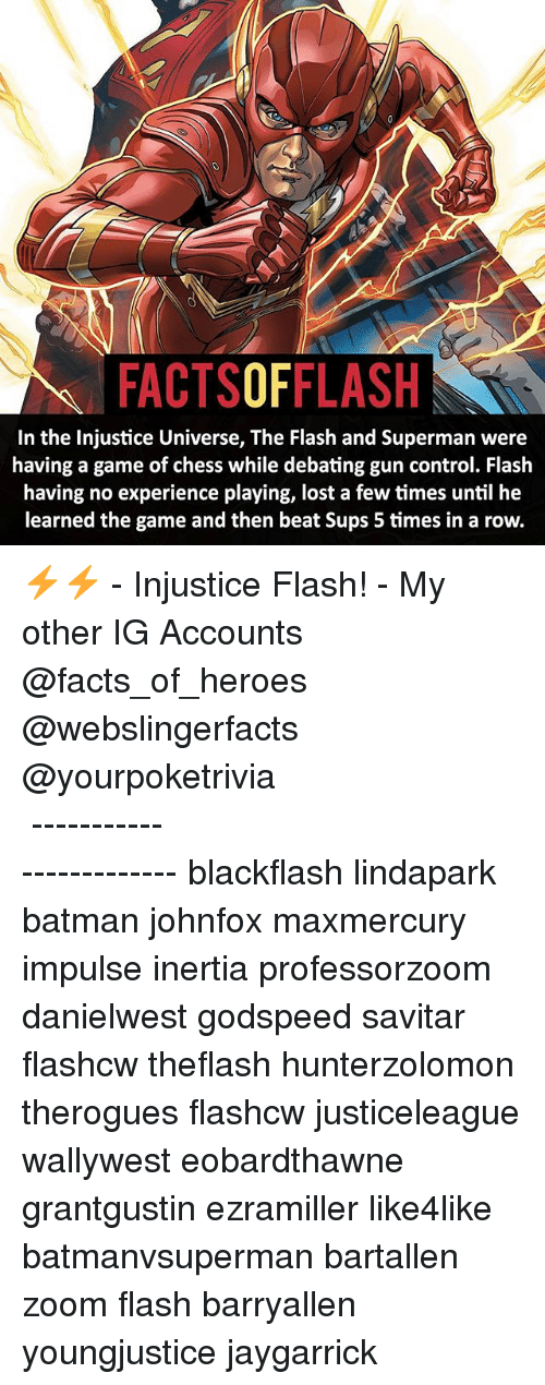 Rowing: FACTSOFFLASH  In the Injustice Universe, The Flash and Superman were  having a game of chess while debating gun control. Flash  having no experience playing, lost a few times until he  learned the game and then beat Sups 5 times in a row. ⚡️⚡️ - Injustice Flash! - My other IG Accounts @facts_of_heroes @webslingerfacts @yourpoketrivia ⠀⠀⠀⠀⠀⠀⠀⠀⠀⠀⠀⠀⠀⠀⠀⠀⠀⠀⠀⠀⠀⠀⠀⠀⠀⠀⠀⠀⠀⠀⠀⠀⠀⠀ ⠀⠀------------------------ blackflash lindapark batman johnfox maxmercury impulse inertia professorzoom danielwest godspeed savitar flashcw theflash hunterzolomon therogues flashcw justiceleague wallywest eobardthawne grantgustin ezramiller like4like batmanvsuperman bartallen zoom flash barryallen youngjustice jaygarrick