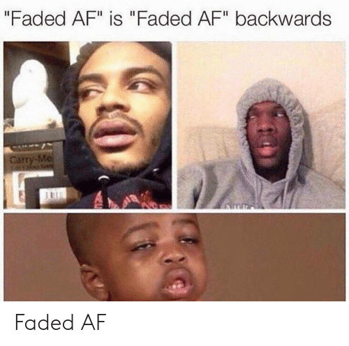 "Faded Af: ""Faded AF"" is ""Faded AF"" backwards Faded AF"