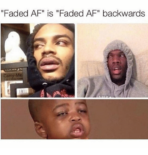 "Faded Af: ""Faded AF"" is ""Faded AF"" backwards  Me"