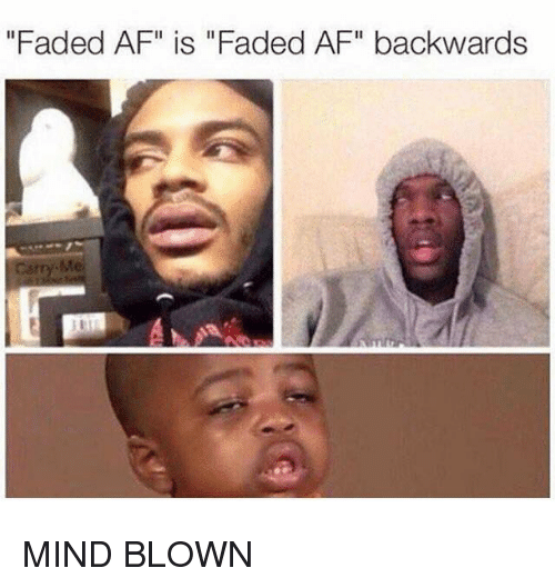 "Faded Af: ""Faded AF"" is ""Faded AF"" backwards MIND BLOWN"
